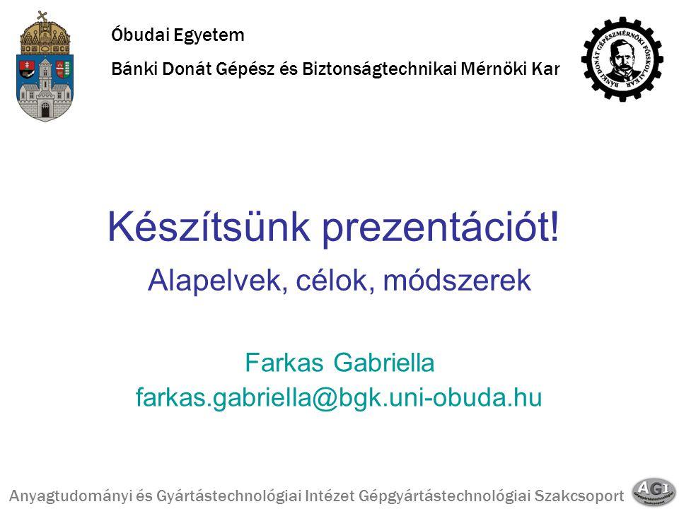 Készítsünk prezentációt! Alapelvek, célok, módszerek Farkas Gabriella farkas.gabriella@bgk.uni-obuda.hu Óbudai Egyetem Bánki Donát Gépész és Biztonság