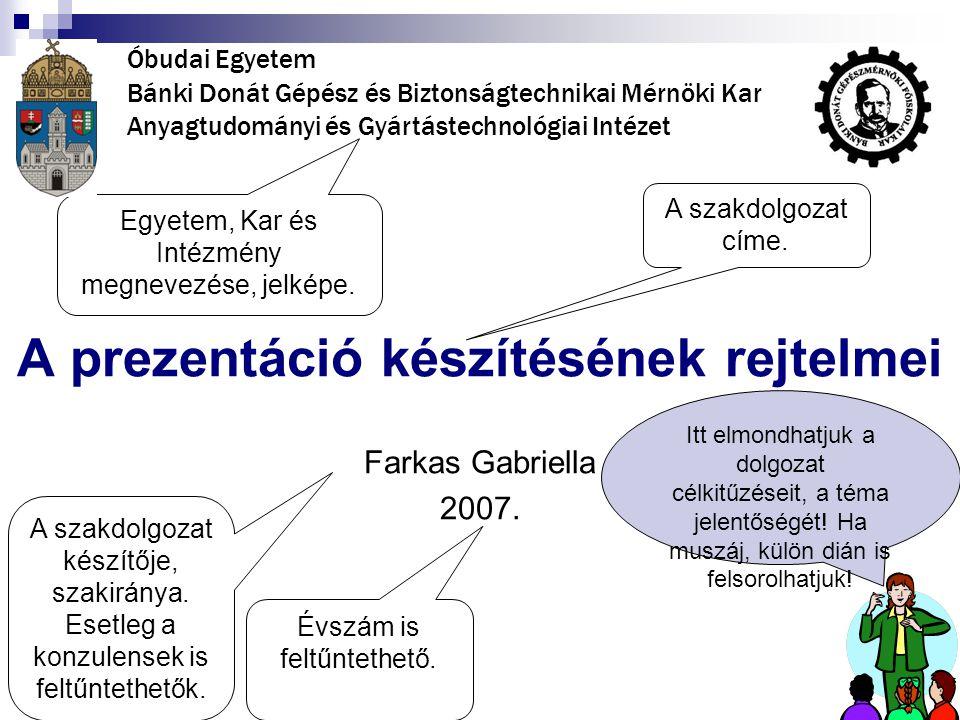 A prezentáció készítésének rejtelmei Farkas Gabriella 2007. A szakdolgozat címe. A szakdolgozat készítője, szakiránya. Esetleg a konzulensek is feltűn