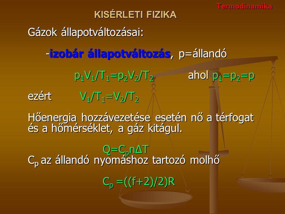 KISÉRLETI FIZIKA Gázok állapotváltozásai: -izobár állapotváltozás, p=állandó p 1 V 1 /T 1 =p 2 V 2 /T 2 ahol p 1 =p 2 =p ezért V 1 /T 1 =V 2 /T 2 Hőenergia hozzávezetése esetén nő a térfogat és a hőmérséklet, a gáz kitágul.