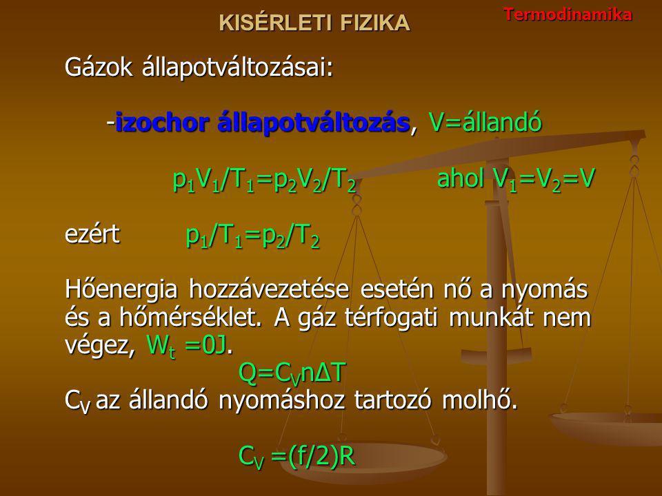 KISÉRLETI FIZIKA Gázok állapotváltozásai: -izochor állapotváltozás, V=állandó p 1 V 1 /T 1 =p 2 V 2 /T 2 ahol V 1 =V 2 =V ezért p 1 /T 1 =p 2 /T 2 Hőe