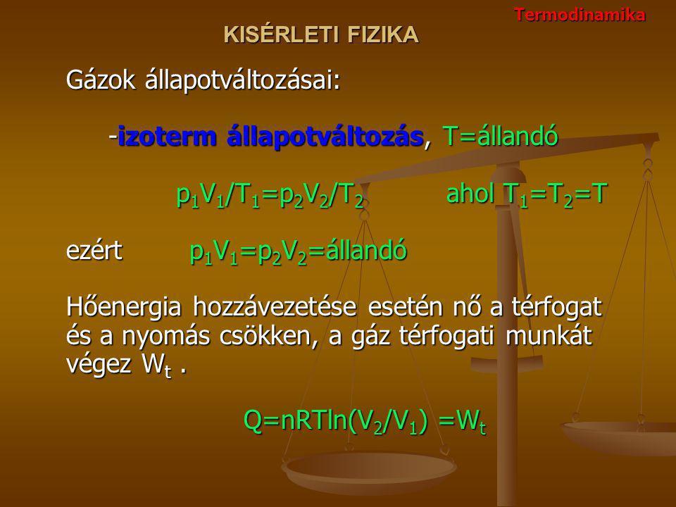 KISÉRLETI FIZIKA Gázok állapotváltozásai: -izoterm állapotváltozás, T=állandó p 1 V 1 /T 1 =p 2 V 2 /T 2 ahol T 1 =T 2 =T ezért p 1 V 1 =p 2 V 2 =állandó Hőenergia hozzávezetése esetén nő a térfogat és a nyomás csökken, a gáz térfogati munkát végez W t.