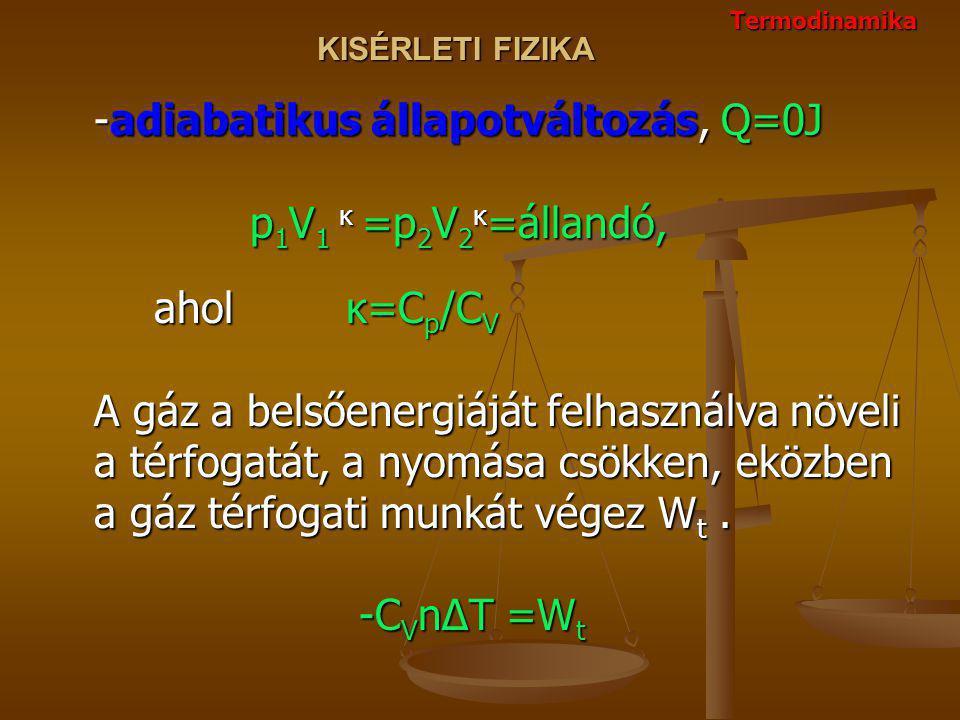 KISÉRLETI FIZIKA -adiabatikus állapotváltozás, Q=0J p 1 V 1 κ =p 2 V 2 κ =állandó, aholκ=C p /C V A gáz a belsőenergiáját felhasználva növeli a térfogatát, a nyomása csökken, eközben a gáz térfogati munkát végez W t.