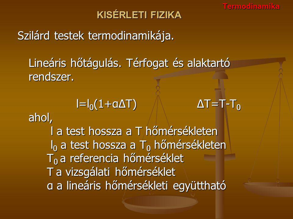 KISÉRLETI FIZIKA Szilárd testek termodinamikája. Lineáris hőtágulás. Térfogat és alaktartó rendszer. l=l 0 (1+αΔT) ΔT=T-T 0 ahol, l a test hossza a T