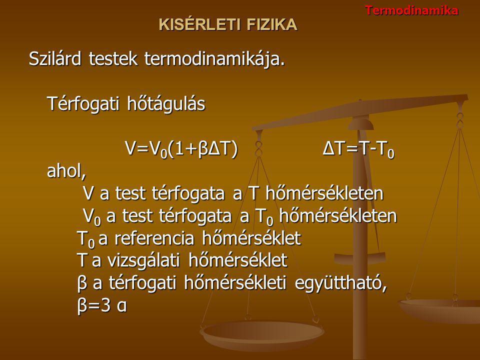 KISÉRLETI FIZIKA Szilárd testek termodinamikája. Térfogati hőtágulás V=V 0 (1+βΔT) ΔT=T-T 0 ahol, V a test térfogata a T hőmérsékleten V 0 a test térf