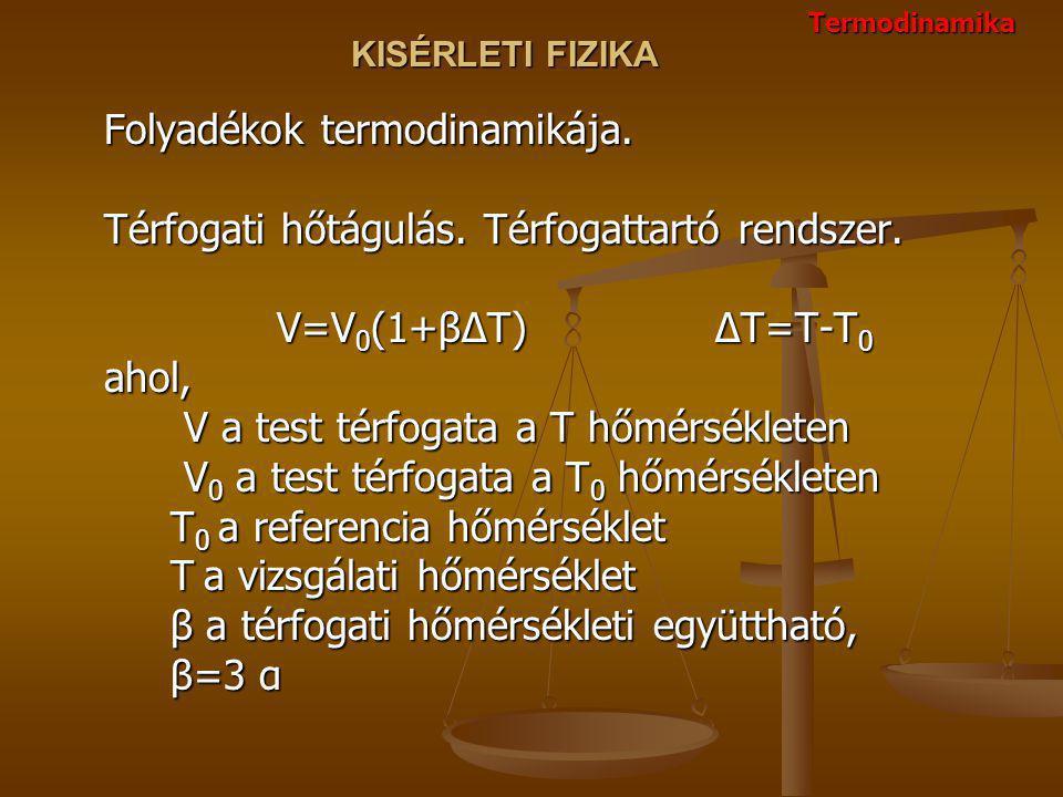 KISÉRLETI FIZIKA Folyadékok termodinamikája. Térfogati hőtágulás. Térfogattartó rendszer. V=V 0 (1+βΔT) ΔT=T-T 0 ahol, V a test térfogata a T hőmérsék