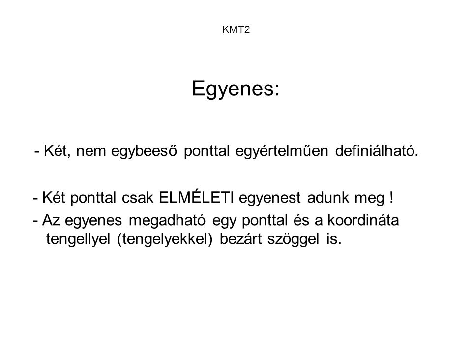 KMT2 Egyenes: - Két, nem egybeeső ponttal egyértelműen definiálható. - Két ponttal csak ELMÉLETI egyenest adunk meg ! - Az egyenes megadható egy pontt