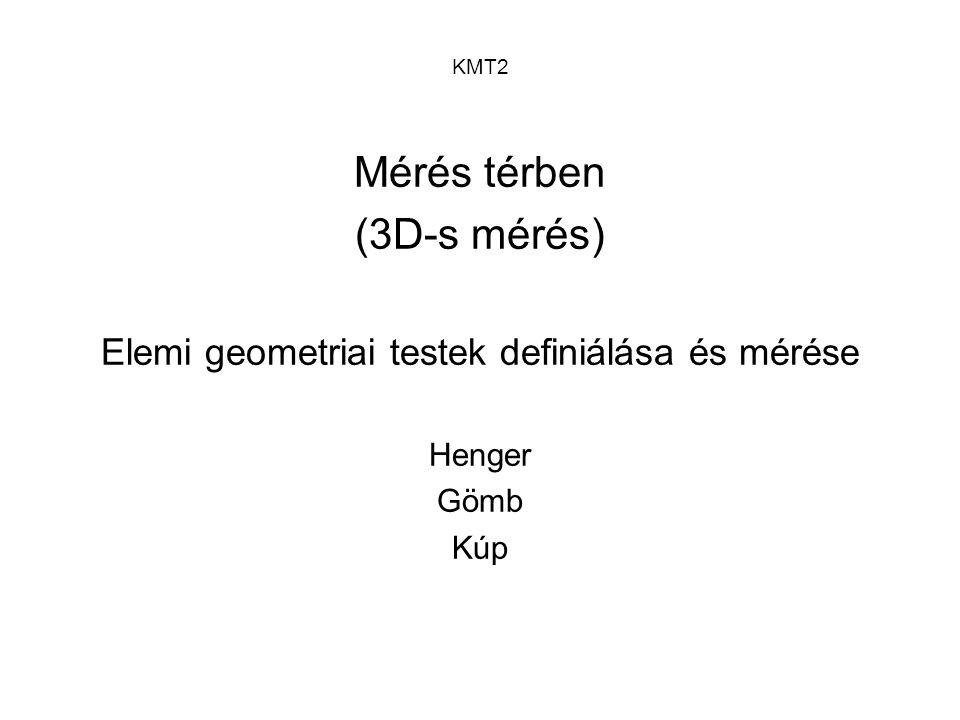 KMT2 Mérés térben (3D-s mérés) Elemi geometriai testek definiálása és mérése Henger Gömb Kúp