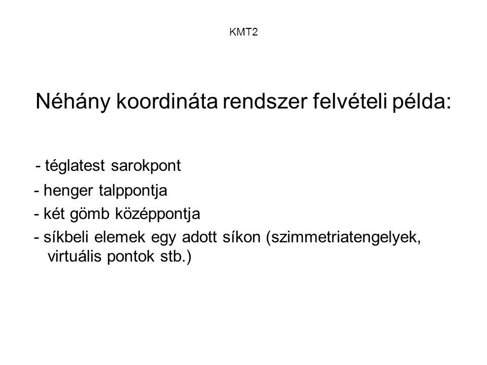 KMT2 Néhány koordináta rendszer felvételi példa: - téglatest sarokpont - henger talppontja - két gömb középpontja - síkbeli elemek egy adott síkon (sz