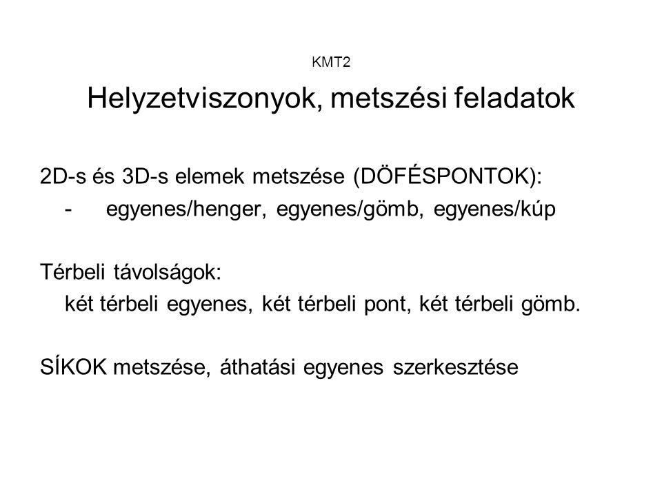 KMT2 Helyzetviszonyok, metszési feladatok 2D-s és 3D-s elemek metszése (DÖFÉSPONTOK): -egyenes/henger, egyenes/gömb, egyenes/kúp Térbeli távolságok: k