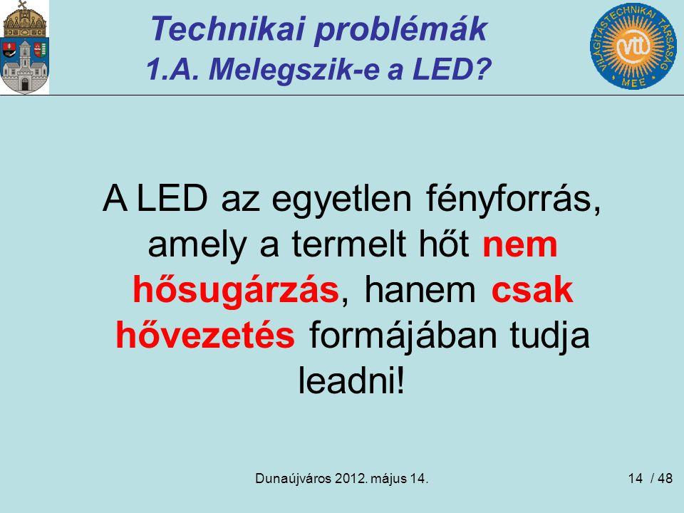 Dunaújváros 2012. május 14.14 Technikai problémák 1.A. Melegszik-e a LED? A LED az egyetlen fényforrás, amely a termelt hőt nem hősugárzás, hanem csak