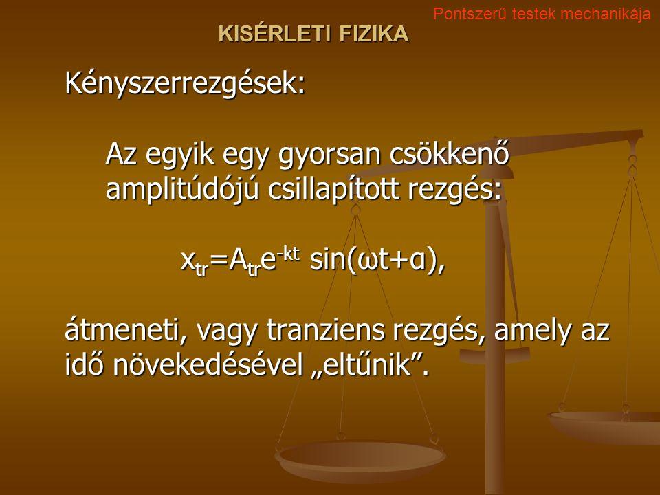 KISÉRLETI FIZIKA Kényszerrezgések: Az egyik egy gyorsan csökkenő amplitúdójú csillapított rezgés: x tr =A tr e -kt sin(ωt+α), átmeneti, vagy tranziens