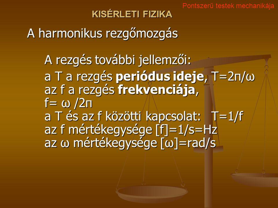 KISÉRLETI FIZIKA A harmonikus rezgőmozgás A rezgés további jellemzői: a T a rezgés periódus ideje, T=2π/ω az f a rezgés frekvenciája, f= ω /2π a T és
