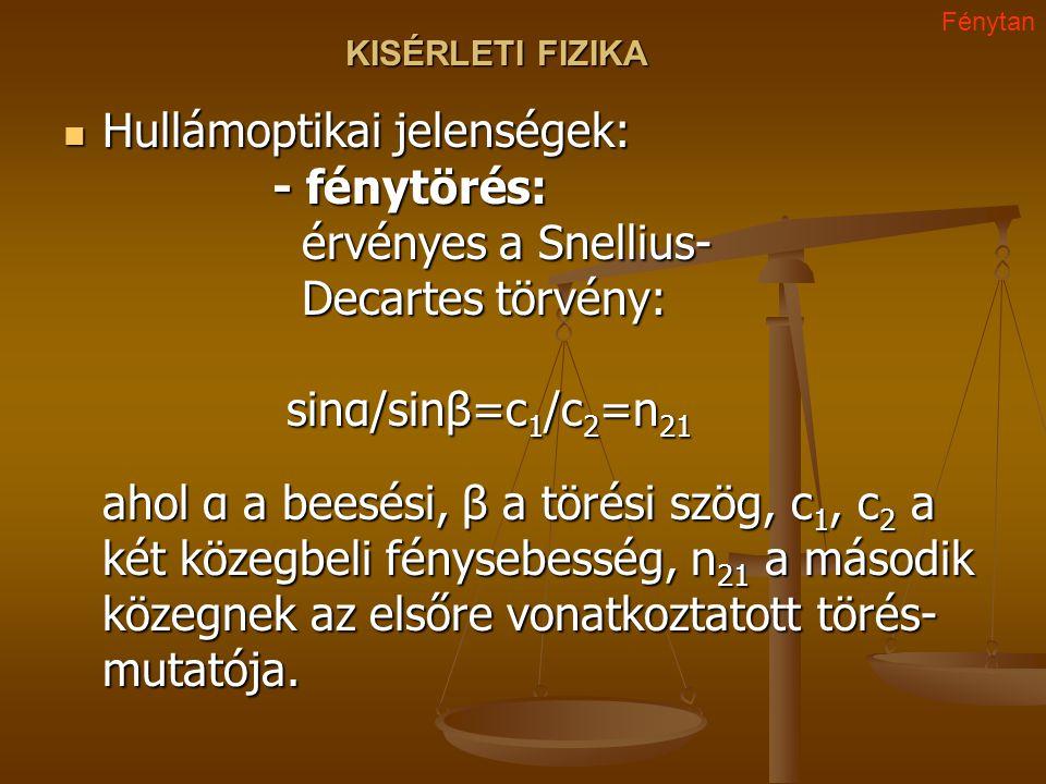 KISÉRLETI FIZIKA Hullámoptikai jelenségek: - fénytörés: érvényes a Snellius- Decartes törvény: sinα/sinβ=c 1 /c 2 =n 21 ahol α a beesési, β a törési s