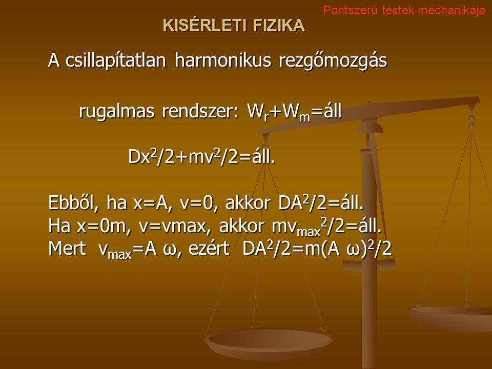 KISÉRLETI FIZIKA A csillapítatlan harmonikus rezgőmozgás rugalmas rendszer: W r +W m =áll Dx 2 /2+mv 2 /2=áll. Ebből, ha x=A, v=0, akkor DA 2 /2=áll.