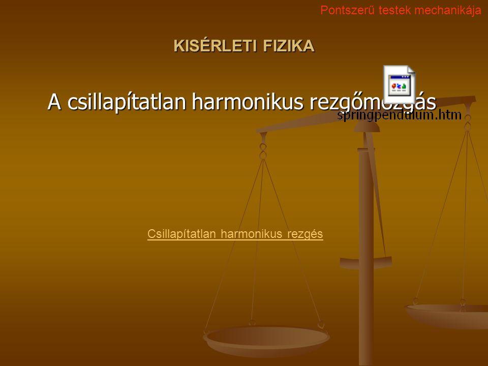 KISÉRLETI FIZIKA A csillapítatlan harmonikus rezgőmozgás Csillapítatlan harmonikus rezgés Pontszerű testek mechanikája