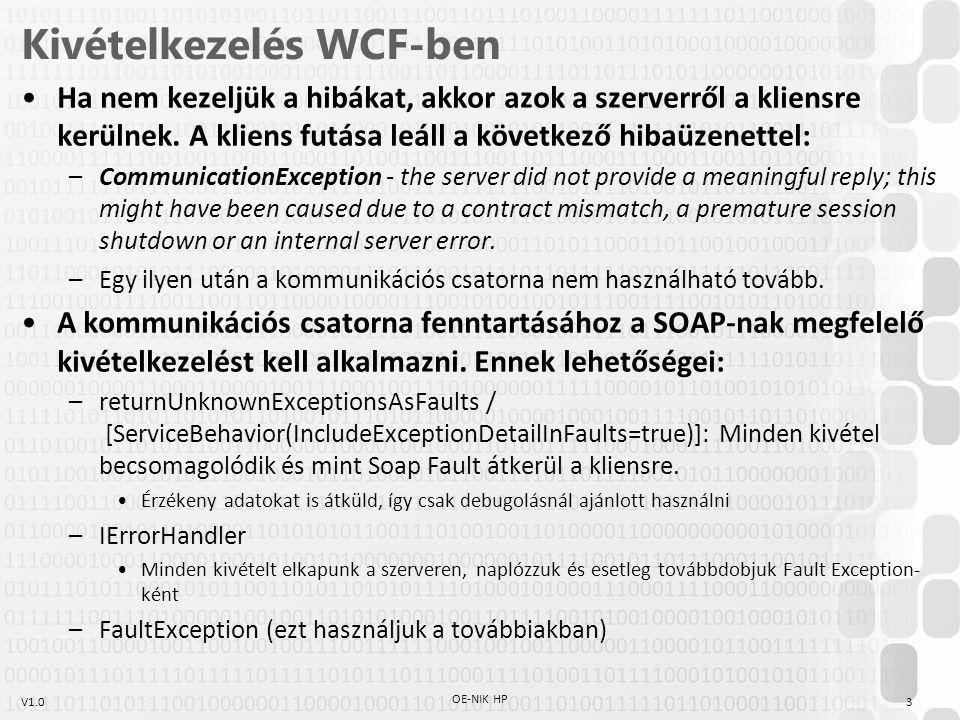 V1.0 SOAP Fault A SOAP-ban definiált hibával kapcsolatos mezők: –faultcode: kötelező, karakterlánc általában a hibakódok egyikével kezdődik: Server: a hiba a szerverben volt, az üzenet újbóli elküldése sikerre vezethet Client: a hiba az üzenet tartalmában vagy formátumában van, nem érdemes újra próbálkozni –faultstring: olvasható formában írja le a hiba okát –faultactor: tájékoztat, hogy hol következett be a hiba az üzenet útja során A FaultException a WCF-ben definiált típus a Soap Fault létrehozására Bármilyen objektum becsomagolható ezzel Soap Faulttá –new FaultException (myfe,faultReason,faultCode); myfe: becsomagolandó objektum faultReason: további információ küldése a kivételről faultCode: megfelel a SOAP feultcode mezőjének 4 OE-NIK HP