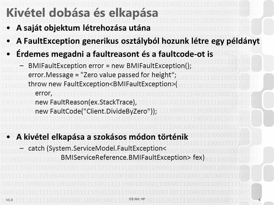 V1.0 Kivétel dobása és elkapása A saját objektum létrehozása utána A FaultException generikus osztályból hozunk létre egy példányt Érdemes megadni a faultreasont és a faultcode-ot is –BMIFaultException error = new BMIFaultException(); error.Message = Zero value passed for height ; throw new FaultException ( error, new FaultReason(ex.StackTrace), new FaultCode( Client.DivideByZero )); A kivétel elkapása a szokásos módon történik –catch (System.ServiceModel.FaultException fex) 6 OE-NIK HP