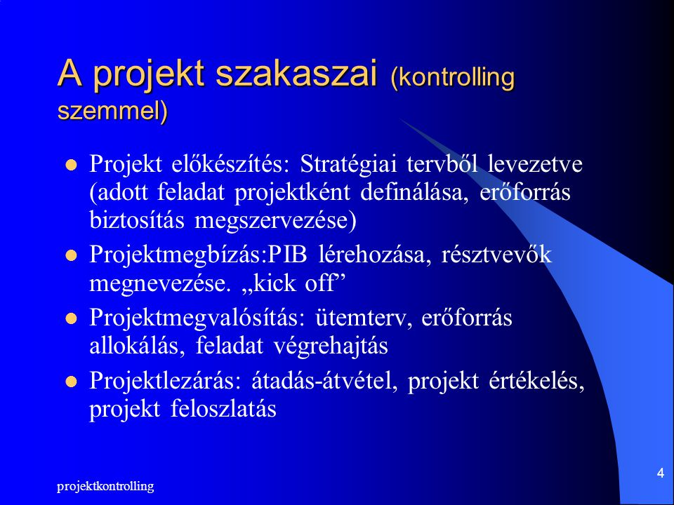 projektkontrolling 4 A projekt szakaszai (kontrolling szemmel) Projekt előkészítés: Stratégiai tervből levezetve (adott feladat projektként definálása, erőforrás biztosítás megszervezése) Projektmegbízás:PIB lérehozása, résztvevők megnevezése.