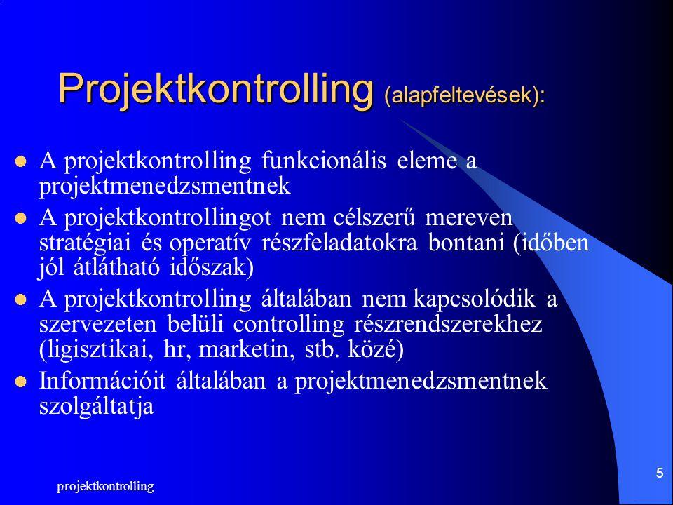 projektkontrolling 5 Projektkontrolling (alapfeltevések): A projektkontrolling funkcionális eleme a projektmenedzsmentnek A projektkontrollingot nem célszerű mereven stratégiai és operatív részfeladatokra bontani (időben jól átlátható időszak) A projektkontrolling általában nem kapcsolódik a szervezeten belüli controlling részrendszerekhez (ligisztikai, hr, marketin, stb.