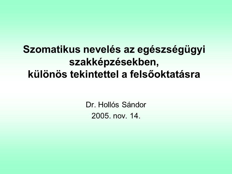 Szomatikus nevelés az egészségügyi szakképzésekben, különös tekintettel a felsőoktatásra Dr. Hollós Sándor 2005. nov. 14.