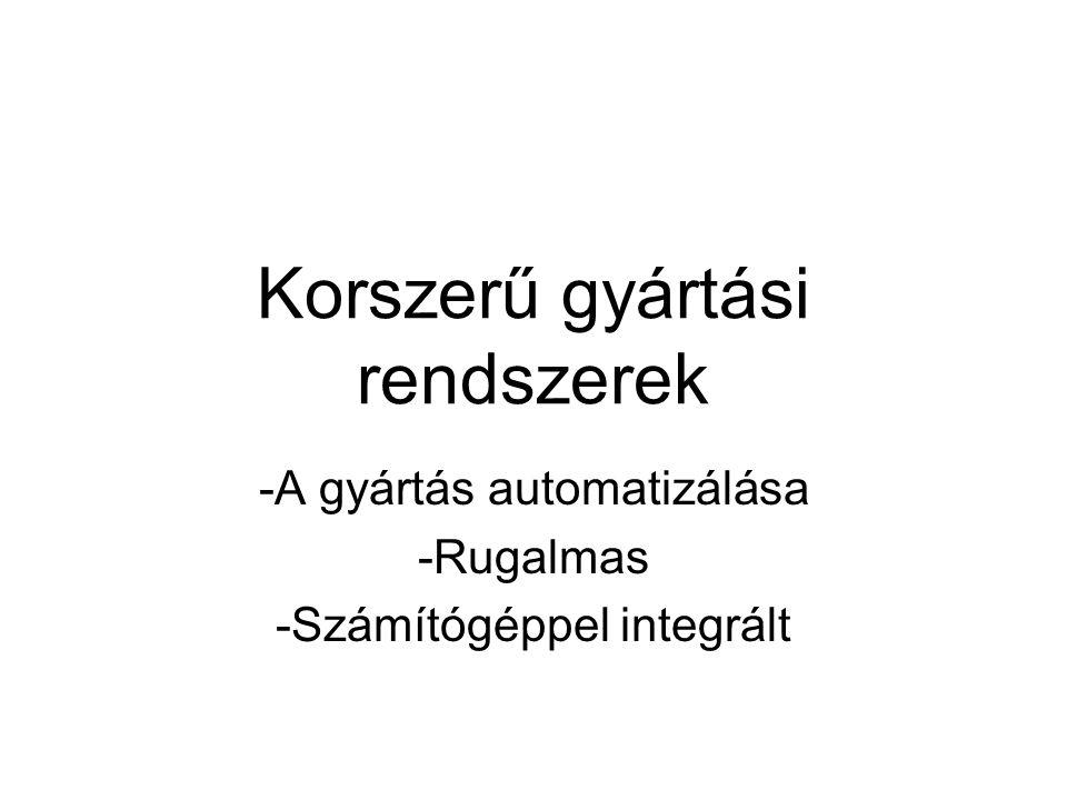 Korszerű gyártási rendszerek -A gyártás automatizálása -Rugalmas -Számítógéppel integrált