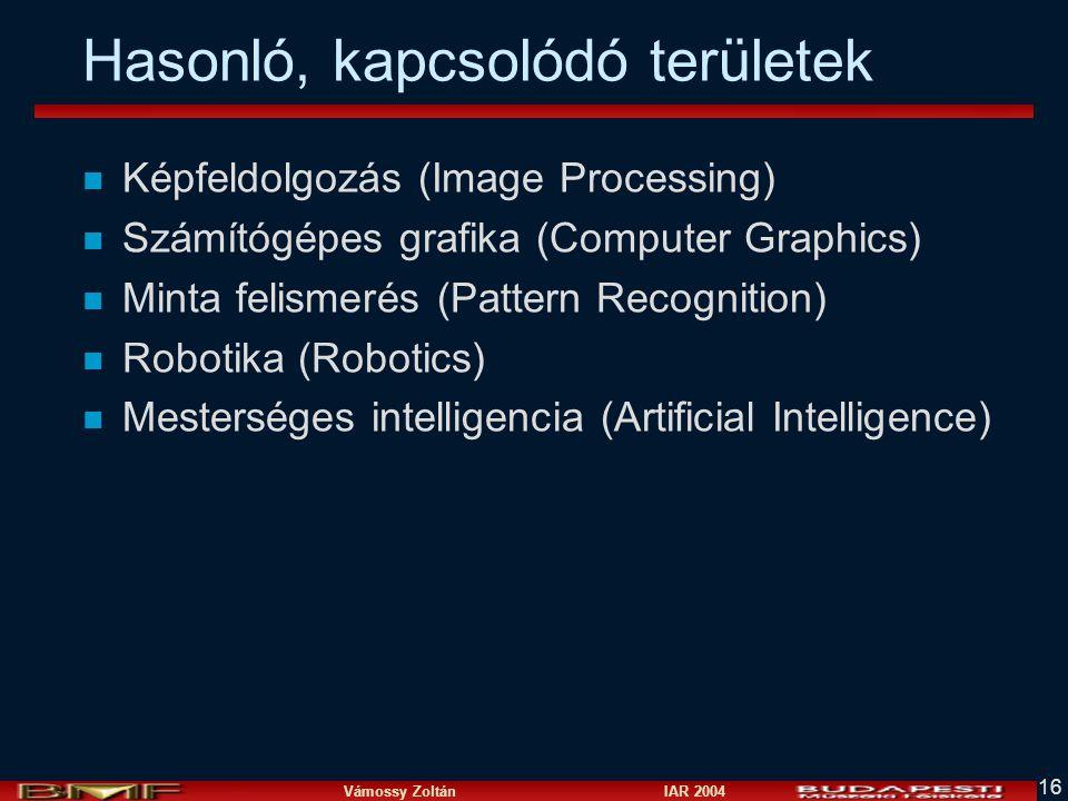 Vámossy Zoltán IAR 2004 16 Hasonló, kapcsolódó területek n Képfeldolgozás (Image Processing) n Számítógépes grafika (Computer Graphics) n Minta felismerés (Pattern Recognition) n Robotika (Robotics) n Mesterséges intelligencia (Artificial Intelligence)