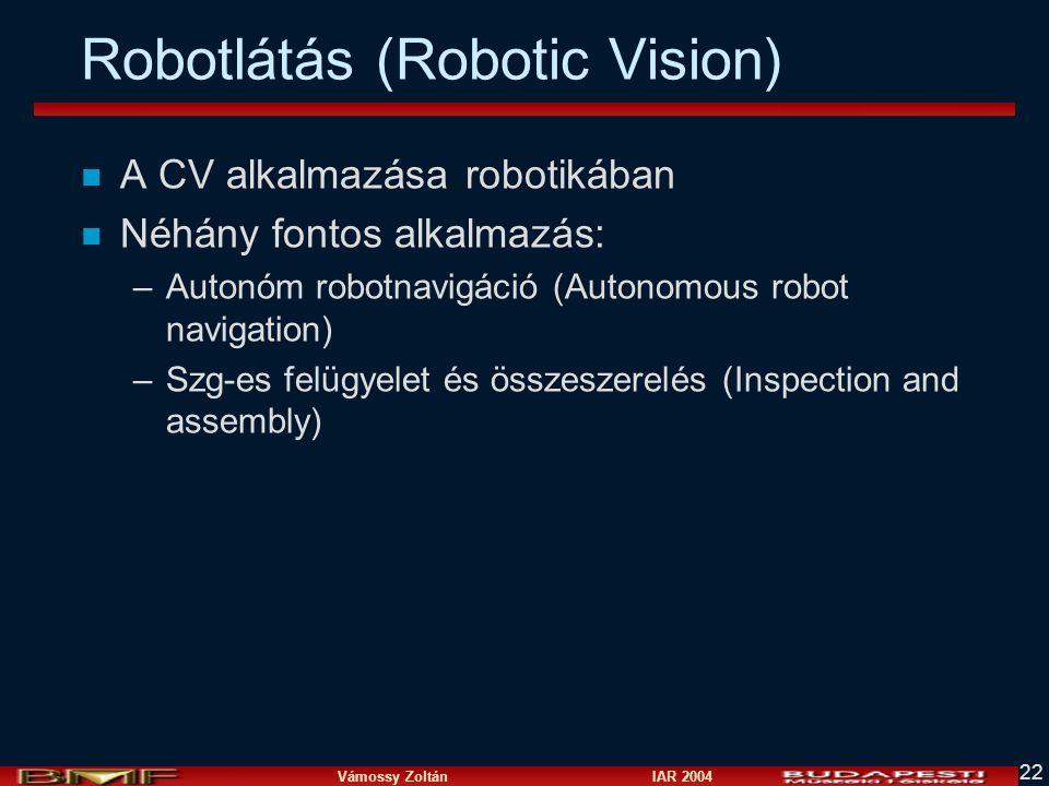 Vámossy Zoltán IAR 2004 22 Robotlátás (Robotic Vision) n A CV alkalmazása robotikában n Néhány fontos alkalmazás: –Autonóm robotnavigáció (Autonomous robot navigation) –Szg-es felügyelet és összeszerelés (Inspection and assembly)