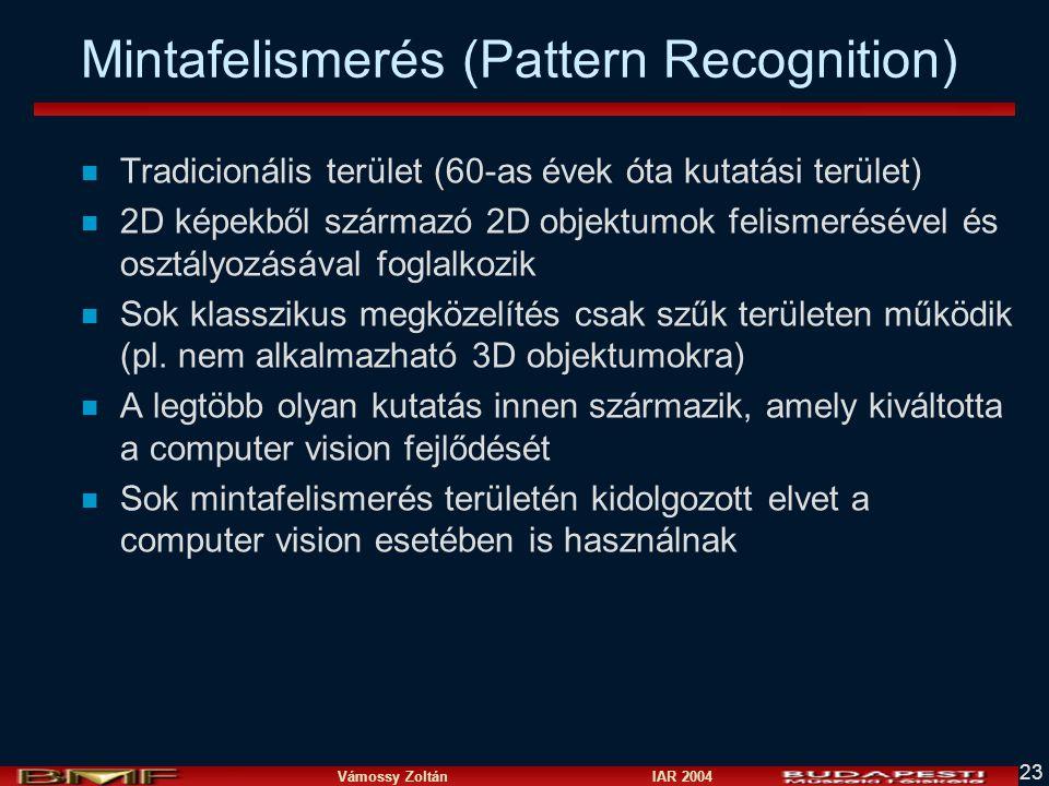 Vámossy Zoltán IAR 2004 23 Mintafelismerés (Pattern Recognition) n Tradicionális terület (60-as évek óta kutatási terület) n 2D képekből származó 2D objektumok felismerésével és osztályozásával foglalkozik n Sok klasszikus megközelítés csak szűk területen működik (pl.