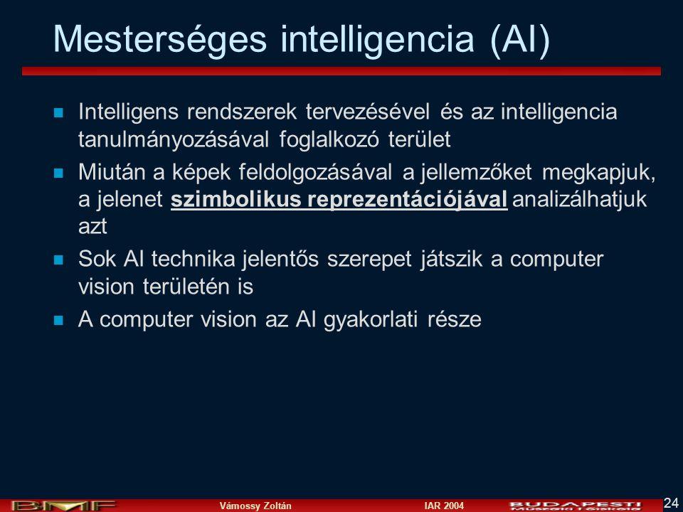 Vámossy Zoltán IAR 2004 24 Mesterséges intelligencia (AI) n Intelligens rendszerek tervezésével és az intelligencia tanulmányozásával foglalkozó terület n Miután a képek feldolgozásával a jellemzőket megkapjuk, a jelenet szimbolikus reprezentációjával analizálhatjuk azt n Sok AI technika jelentős szerepet játszik a computer vision területén is n A computer vision az AI gyakorlati része