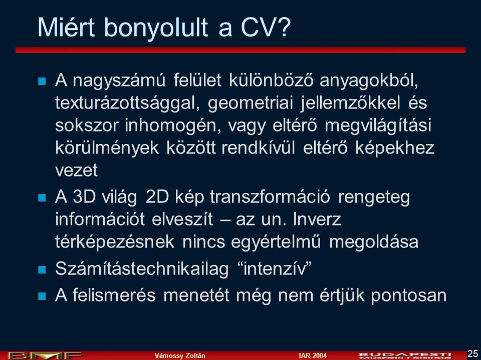 Vámossy Zoltán IAR 2004 25 Miért bonyolult a CV? n A nagyszámú felület különböző anyagokból, texturázottsággal, geometriai jellemzőkkel és sokszor inh