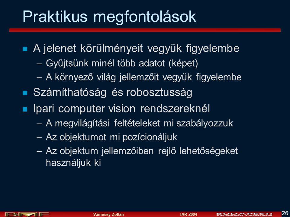 Vámossy Zoltán IAR 2004 26 Praktikus megfontolások n A jelenet körülményeit vegyük figyelembe –Gyűjtsünk minél több adatot (képet) –A környező világ jellemzőit vegyük figyelembe n Számíthatóság és robosztusság n Ipari computer vision rendszereknél –A megvilágítási feltételeket mi szabályozzuk –Az objektumot mi pozícionáljuk –Az objektum jellemzőiben rejlő lehetőségeket használjuk ki