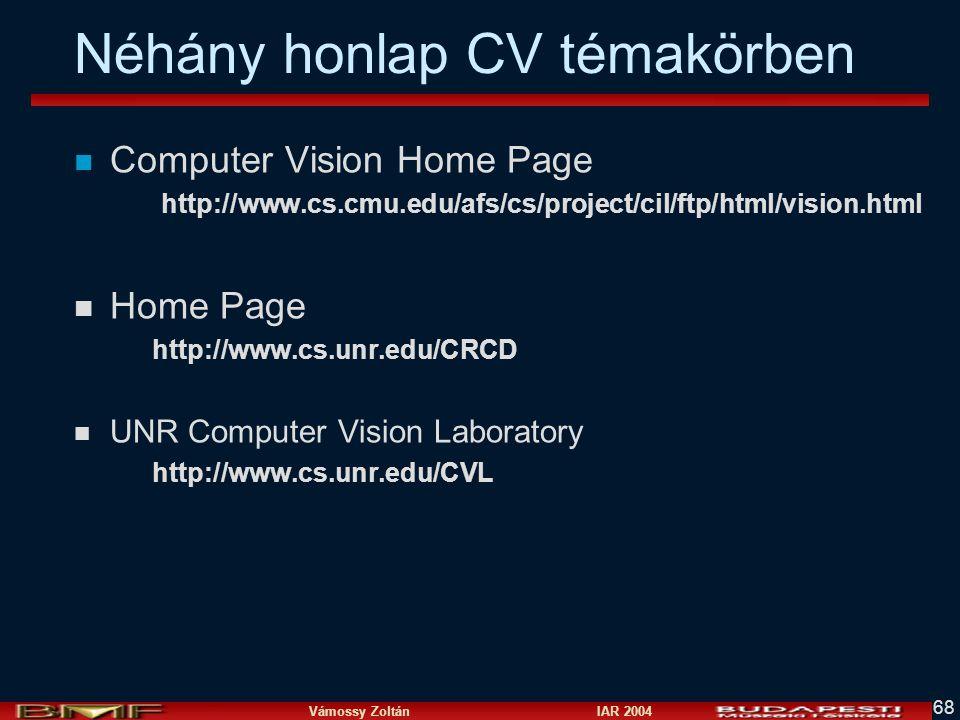 Vámossy Zoltán IAR 2004 68 Néhány honlap CV témakörben n Computer Vision Home Page http://www.cs.cmu.edu/afs/cs/project/cil/ftp/html/vision.html n Home Page http://www.cs.unr.edu/CRCD n UNR Computer Vision Laboratory http://www.cs.unr.edu/CVL