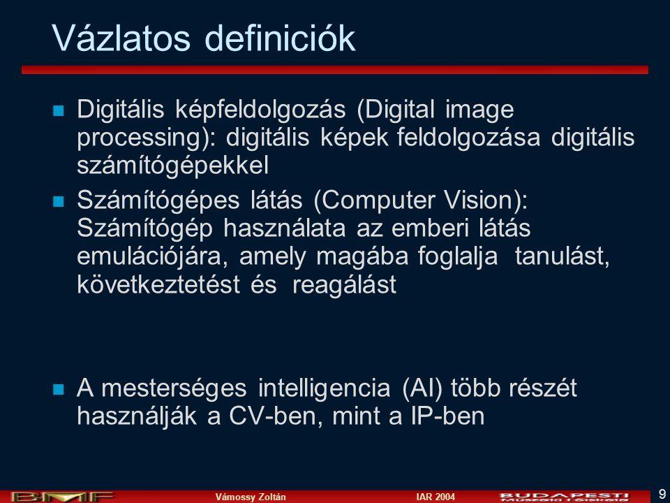 Vámossy Zoltán IAR 2004 9 Vázlatos definiciók n Digitális képfeldolgozás (Digital image processing): digitális képek feldolgozása digitális számítógépekkel n Számítógépes látás (Computer Vision): Számítógép használata az emberi látás emulációjára, amely magába foglalja tanulást, következtetést és reagálást n A mesterséges intelligencia (AI) több részét használják a CV-ben, mint a IP-ben