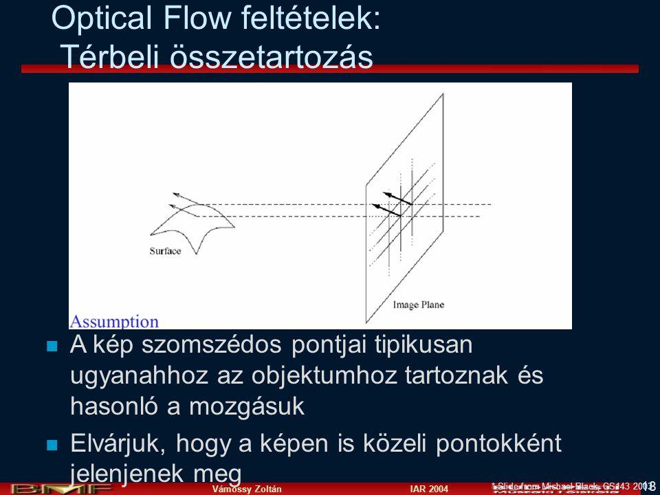 Vámossy Zoltán IAR 2004 18 Optical Flow feltételek: Térbeli összetartozás * Slide from Michael Black, CS143 2003 n A kép szomszédos pontjai tipikusan