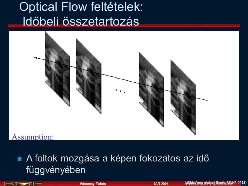 Vámossy Zoltán IAR 2004 19 Optical Flow feltételek: Időbeli összetartozás * Slide from Michael Black, CS143 2003 n A foltok mozgása a képen fokozatos