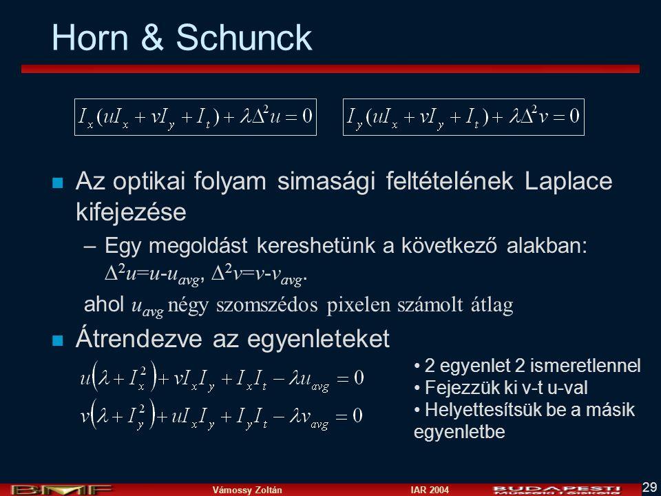 Vámossy Zoltán IAR 2004 29 Horn & Schunck n Az optikai folyam simasági feltételének Laplace kifejezése –Egy megoldást kereshetünk a következő alakban: