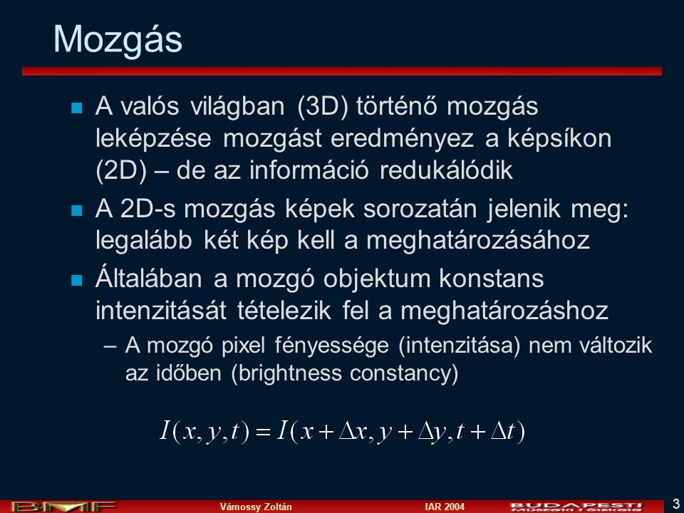 Vámossy Zoltán IAR 2004 3 Mozgás n A valós világban (3D) történő mozgás leképzése mozgást eredményez a képsíkon (2D) – de az információ redukálódik n