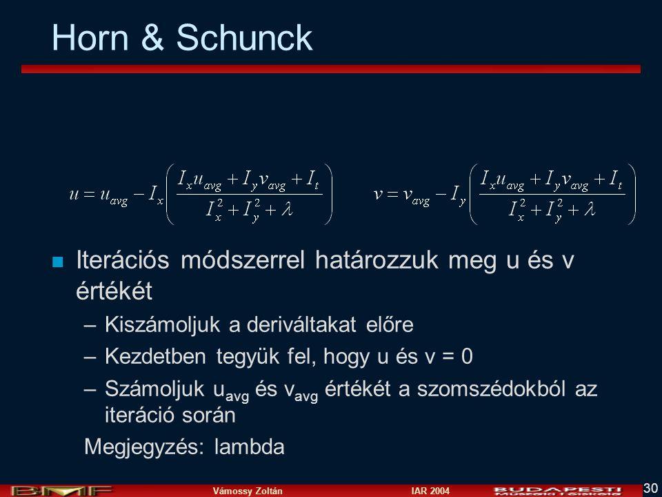 Vámossy Zoltán IAR 2004 30 Horn & Schunck n Iterációs módszerrel határozzuk meg u és v értékét –Kiszámoljuk a deriváltakat előre –Kezdetben tegyük fel