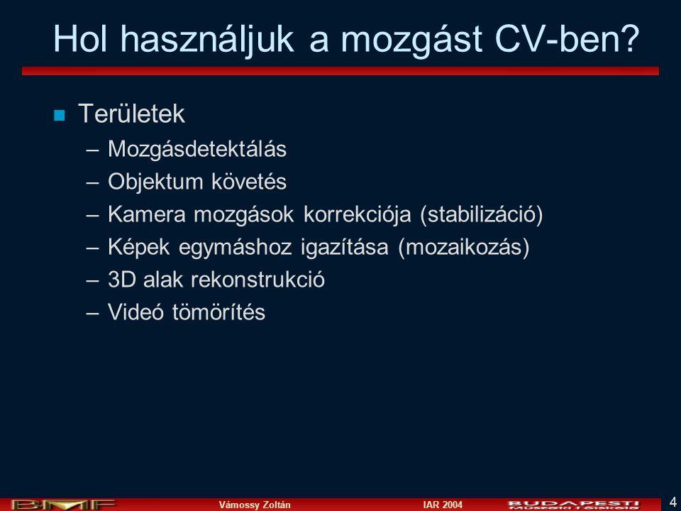Vámossy Zoltán IAR 2004 4 Hol használjuk a mozgást CV-ben? n Területek –Mozgásdetektálás –Objektum követés –Kamera mozgások korrekciója (stabilizáció)