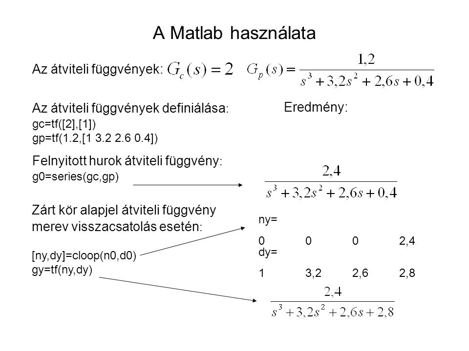 A Matlab használata Az átviteli függvények: Az átviteli függvények definiálása : gc=tf([2],[1]) gp=tf(1.2,[1 3.2 2.6 0.4]) Felnyitott hurok átviteli f