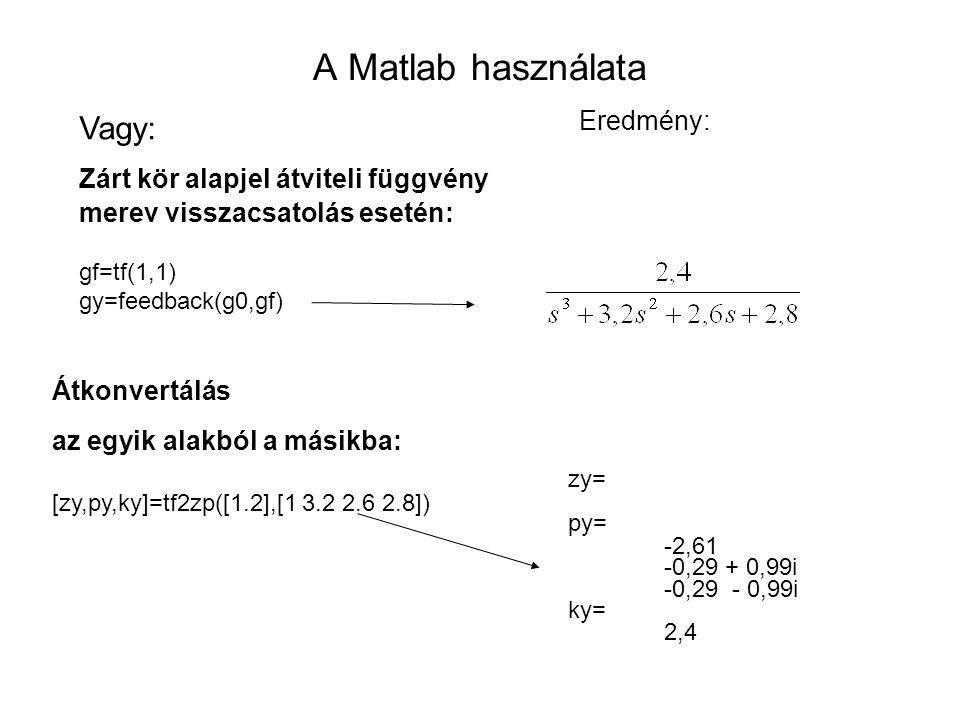 A Matlab használata Vagy: Zárt kör alapjel átviteli függvény merev visszacsatolás esetén: gf=tf(1,1) gy=feedback(g0,gf) Eredmény: Átkonvertálás az egyik alakból a másikba: [zy,py,ky]=tf2zp([1.2],[1 3.2 2.6 2.8]) zy= py= -2,61 -0,29 + 0,99i -0,29 - 0,99i ky= 2,4