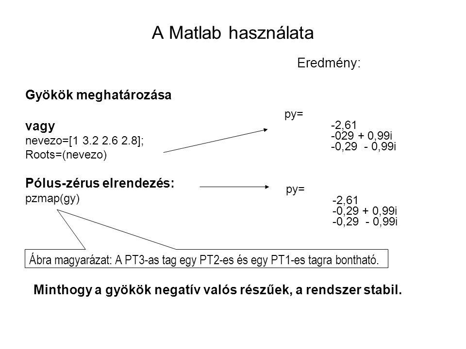 A Matlab használata Gyökök meghatározása vagy nevezo=[1 3.2 2.6 2.8]; Roots=(nevezo) Pólus-zérus elrendezés: pzmap(gy) Eredmény: py= -2,61 -029 + 0,99i -0,29 - 0,99i py= -2,61 -0,29 + 0,99i -0,29 - 0,99i Minthogy a gyökök negatív valós részűek, a rendszer stabil.