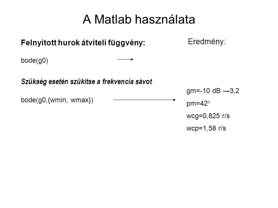 A Matlab használata Felnyitott hurok átviteli függvény: bode(g0) Szükség esetén szűkítse a frekvencia sávot bode(g0,{wmin, wmax}) Eredmény: gm=-10 dB →3,2 pm=42  wcg=0,825 r/s wcp=1,58 r/s