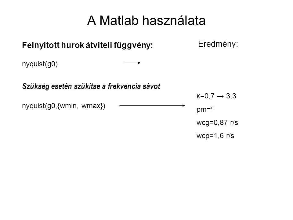 A Matlab használata Felnyitott hurok átviteli függvény: nyquist(g0) Szükség esetén szűkítse a frekvencia sávot nyquist(g0,{wmin, wmax}) Eredmény: κ=0,