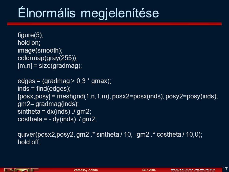 Vámossy Zoltán IAR 2004 17 Élnormális megjelenítése figure(5); hold on; image(smooth); colormap(gray(255)); [m,n] = size(gradmag); edges = (gradmag >