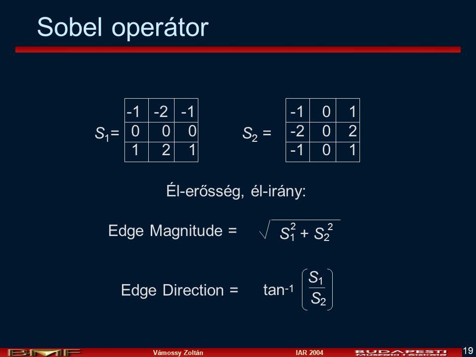 Vámossy Zoltán IAR 2004 19 Sobel operátor -1 -2 -1 0 0 0 1 2 1 -1 0 1 -2 0 2 -1 0 1 S1=S1=S 2 = Edge Magnitude = Edge Direction = S 1 + S 2 2 2 tan -1