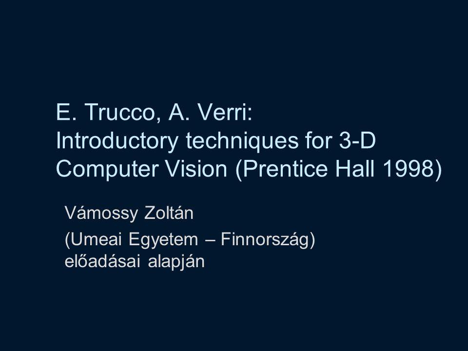 E. Trucco, A. Verri: Introductory techniques for 3-D Computer Vision (Prentice Hall 1998) Vámossy Zoltán (Umeai Egyetem – Finnország) előadásai alapjá