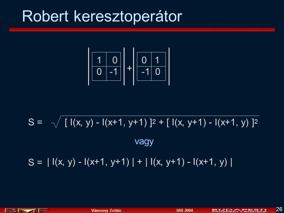Vámossy Zoltán IAR 2004 26 Robert keresztoperátor 1 0 0 -1 0 1 -1 0 + vagy | I(x, y) - I(x+1, y+1) | + | I(x, y+1) - I(x+1, y) | [ I(x, y) - I(x+1, y+
