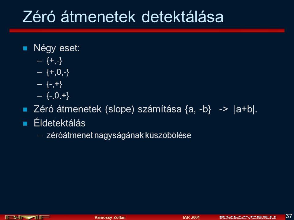 Vámossy Zoltán IAR 2004 37 Zéró átmenetek detektálása n Négy eset: –{+,-} –{+,0,-} –{-,+} –{-,0,+} n Zéró átmenetek (slope) számítása {a, -b} -> |a+b|