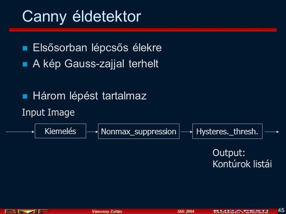 Vámossy Zoltán IAR 2004 45 Canny éldetektor n Elsősorban lépcsős élekre n A kép Gauss-zajjal terhelt n Három lépést tartalmaz Kiemelés Nonmax_suppress